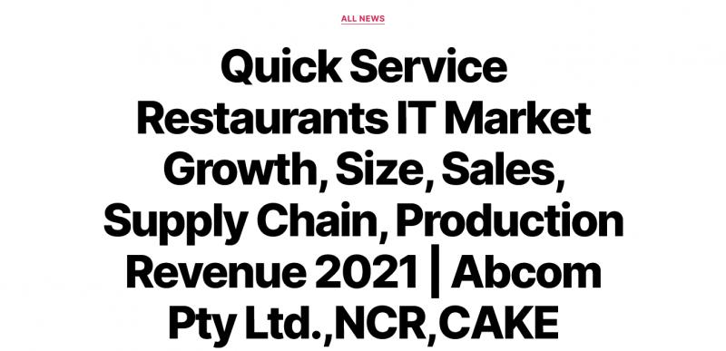Quick Service Restaurants IT Market Growth, Size, Sales, Supply Chain, Production Revenue 2021 | Abcom Pty Ltd.,NCR,CAKE Corporation,GoFrugal Technologies Pvt. Ltd.,Microsoft,Delphi Display Systems Inc.